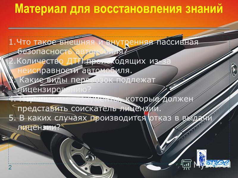 Материал для восстановления знаний 2 1. Что такое внешняя и внутренняя пассивная безопасность автомобиля? 2. Количество ДТП происходящих из-за неисправности автомобиля. 3. Какие виды перевозок подлежат лицензированию? 4. Перечислите документы, которы