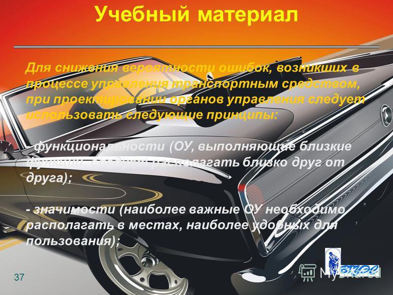 Учебный материал 37 Для снижения вероятности ошибок, возникших в процессе управления транспортным средством, при проектировании органов управления следует использовать следующие принципы: - функциональности (ОУ, выполняющие близкие функции, следует р