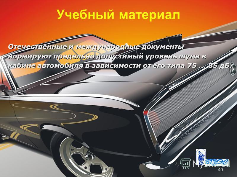 40 Учебный материал Отечественные и международные документы нормируют предельно допустимый уровень шума в кабине автомобиля в зависимости от его типа 75... 85 дБ.