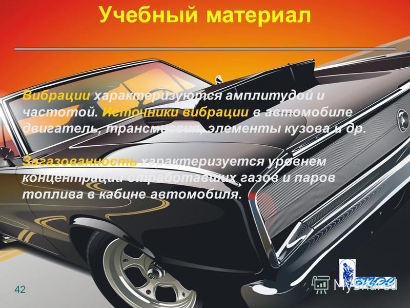 Учебный материал 42 Вибрации характеризуются амплитудой и частотой. Источники вибрации в автомобиле двигатель, трансмиссия, элементы кузова и др. Загазованность характеризуется уровнем концентрации отработавших газов и паров топлива в кабине автомоби