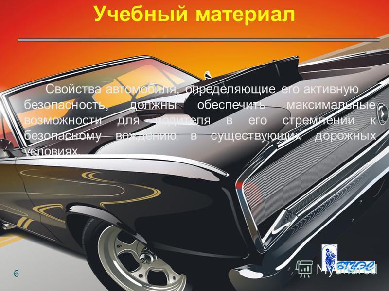 Учебный материал 6 Свойства автомобиля, определяющие его активную безопасность, должны обеспечить максимальные возможности для водителя в его стремлении к безопасному вождению в существующих дорожных условиях.