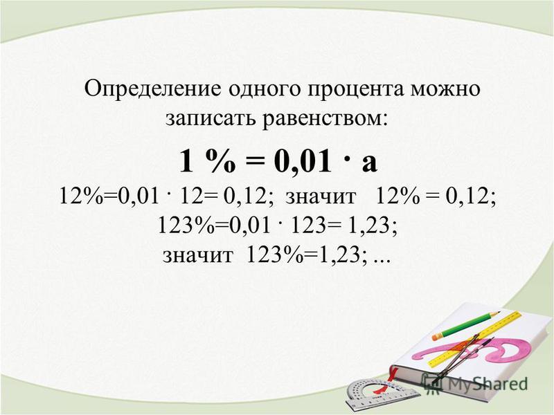 Определение одного процента можно записать равенством: 1 % = 0,01 · а 12%=0,01 · 12= 0,12; значит 12% = 0,12; 123%=0,01 · 123= 1,23; значит 123%=1,23;...