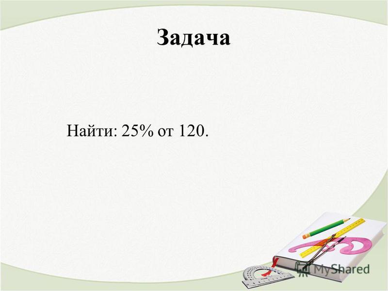 Задача Найти: 25% от 120.