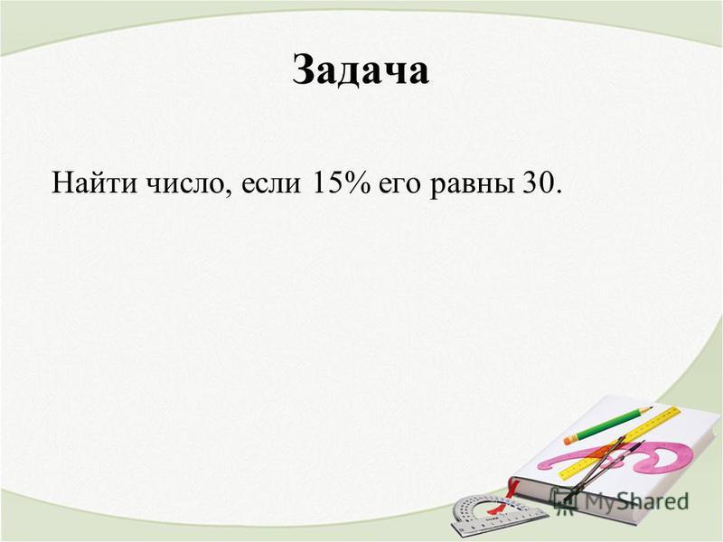 Задача Найти число, если 15% его равны 30.