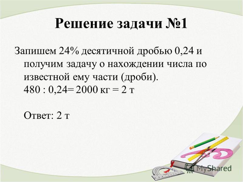 Решение задачи 1 Запишем 24% десятичной дробью 0,24 и получим задачу о нахождении числа по известной ему части (дроби). 480 : 0,24= 2000 кг = 2 т Ответ: 2 т