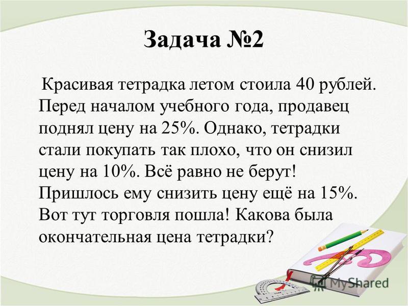 Задача 2 Красивая тетрадка летом стоила 40 рублей. Перед началом учебного года, продавец поднял цену на 25%. Однако, тетрадки стали покупать так плохо, что он снизил цену на 10%. Всё равно не берут! Пришлось ему снизить цену ещё на 15%. Вот тут торго
