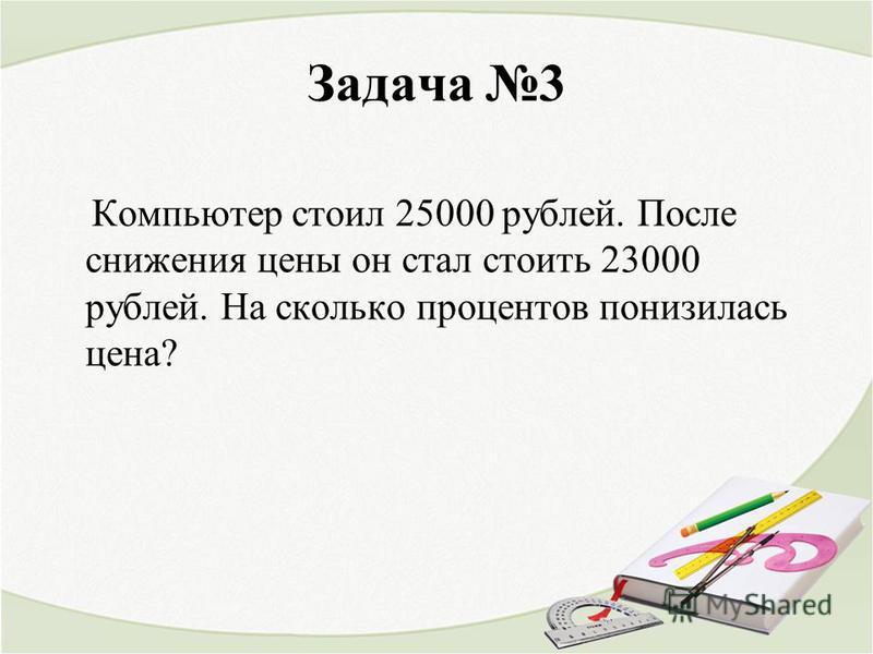 Задача 3 Компьютер стоил 25000 рублей. После снижения цены он стал стоить 23000 рублей. На сколько процентов понизилась цена?