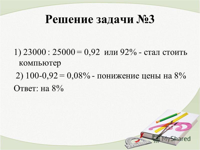 Решение задачи 3 1) 23000 : 25000 = 0,92 или 92% - стал стоить компьютер 2) 100-0,92 = 0,08% - понижение цены на 8% Ответ: на 8%