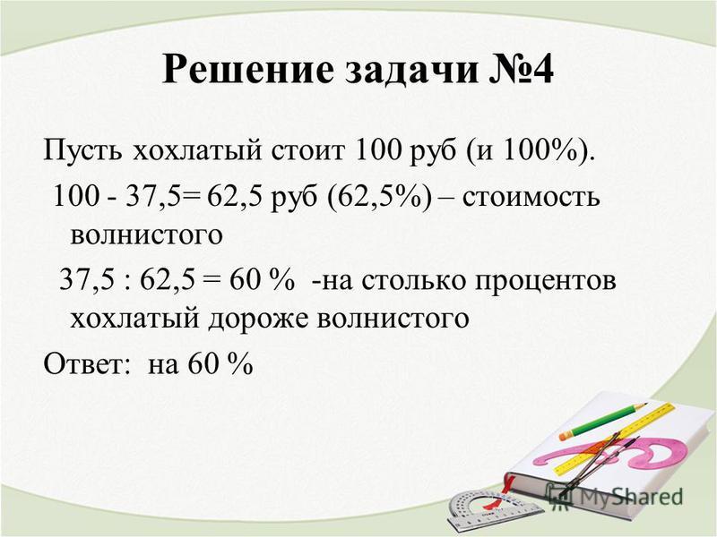 Решение задачи 4 Пусть хохлатый стоит 100 руб (и 100%). 100 - 37,5= 62,5 руб (62,5%) – стоимость волнистого 37,5 : 62,5 = 60 % -на столько процентов хохлатый дороже волнистого Ответ: на 60 %