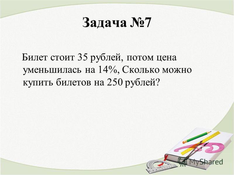 Задача 7 Билет стоит 35 рублей, потом цена уменьшилась на 14%, Сколько можно купить билетов на 250 рублей?