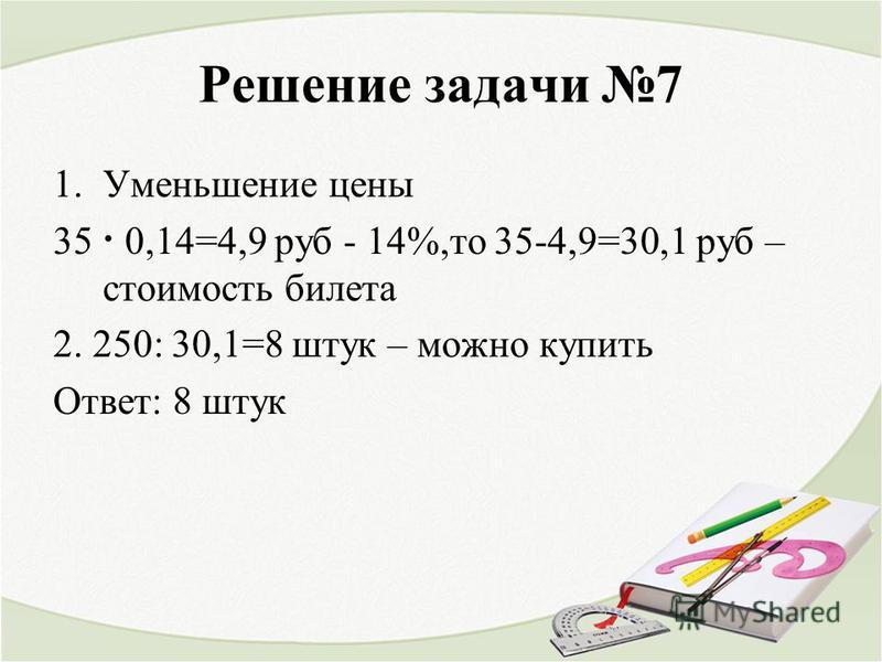 Решение задачи 7 1. Уменьшение цены 35 · 0,14=4,9 руб - 14%,то 35-4,9=30,1 руб – стоимость билета 2. 250: 30,1=8 штук – можно купить Ответ: 8 штук