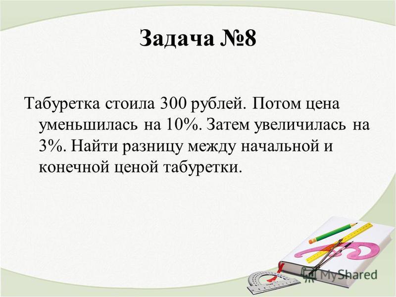 Задача 8 Табуретка стоила 300 рублей. Потом цена уменьшилась на 10%. Затем увеличилась на 3%. Найти разницу между начальной и конечной ценой табуретки.