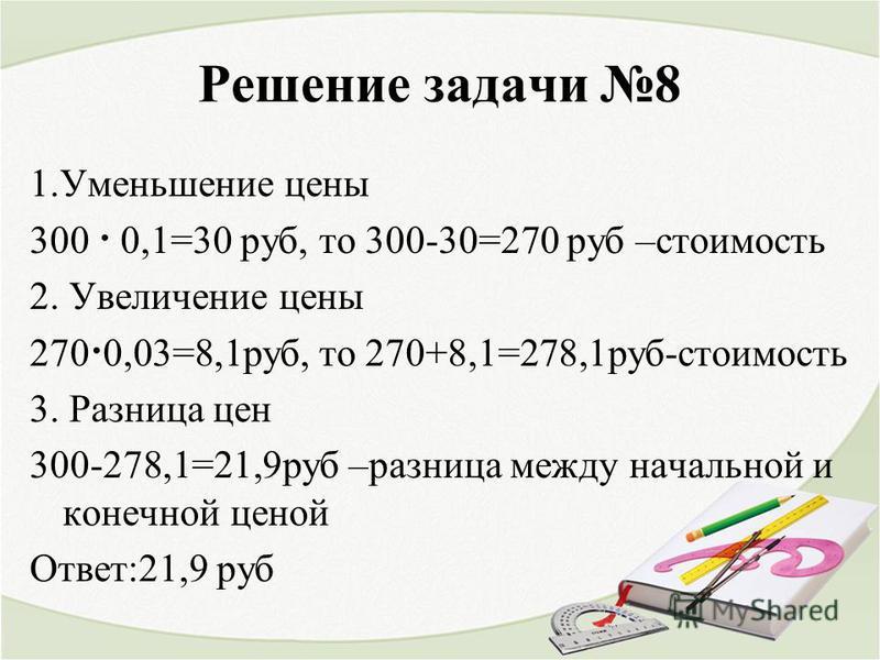 Решение задачи 8 1. Уменьшение цены 300 · 0,1=30 руб, то 300-30=270 руб –стоимость 2. Увеличение цены 270·0,03=8,1 руб, то 270+8,1=278,1 руб-стоимость 3. Разница цен 300-278,1=21,9 руб –разница между начальной и конечной ценой Ответ:21,9 руб