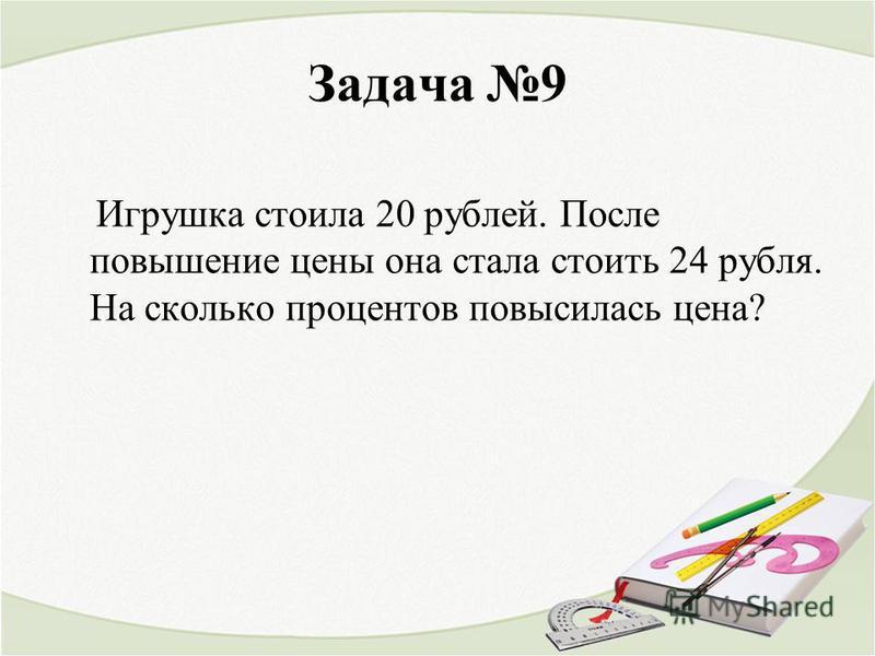 Задача 9 Игрушка стоила 20 рублей. После повышение цены она стала стоить 24 рубля. На сколько процентов повысилась цена?
