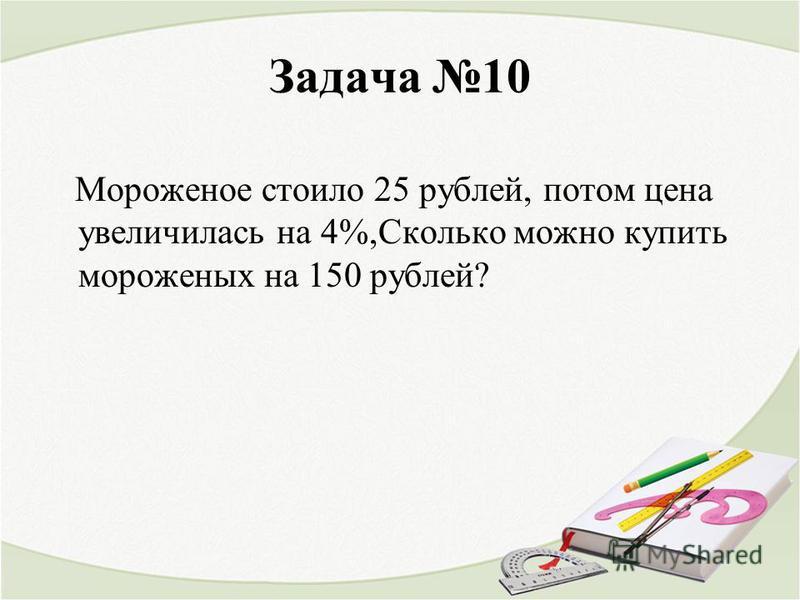 Задача 10 Мороженое стоило 25 рублей, потом цена увеличилась на 4%,Сколько можно купить мороженых на 150 рублей?