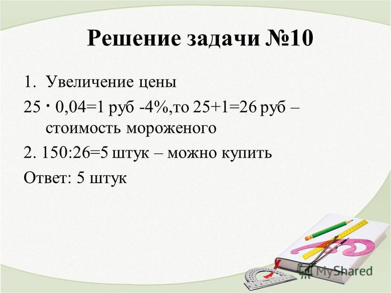 Решение задачи 10 1. Увеличение цены 25 · 0,04=1 руб -4%,то 25+1=26 руб – стоимость мороженого 2. 150:26=5 штук – можно купить Ответ: 5 штук