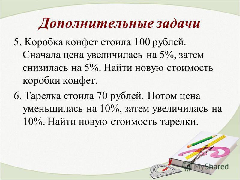 Дополнительные задачи 5. Коробка конфет стоила 100 рублей. Сначала цена увеличилась на 5%, затем снизилась на 5%. Найти новую стоимость коробки конфет. 6. Тарелка стоила 70 рублей. Потом цена уменьшилась на 10%, затем увеличилась на 10%. Найти новую