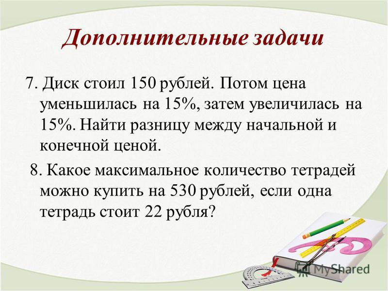 Дополнительные задачи 7. Диск стоил 150 рублей. Потом цена уменьшилась на 15%, затем увеличилась на 15%. Найти разницу между начальной и конечной ценой. 8. Какое максимальное количество тетрадей можно купить на 530 рублей, если одна тетрадь стоит 22