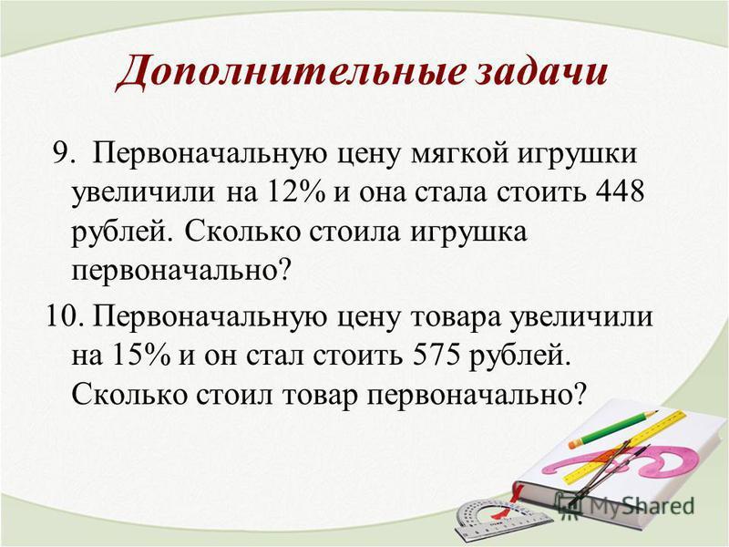 Дополнительные задачи 9. Первоначальную цену мягкой игрушки увеличили на 12% и она стала стоить 448 рублей. Сколько стоила игрушка первоначально? 10. Первоначальную цену товара увеличили на 15% и он стал стоить 575 рублей. Сколько стоил товар первона