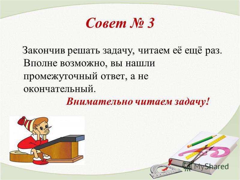 Совет 3 Закончив решать задачу, читаем её ещё раз. Вполне возможно, вы нашли промежуточный ответ, а не окончательный. Внимательно читаем задачу!