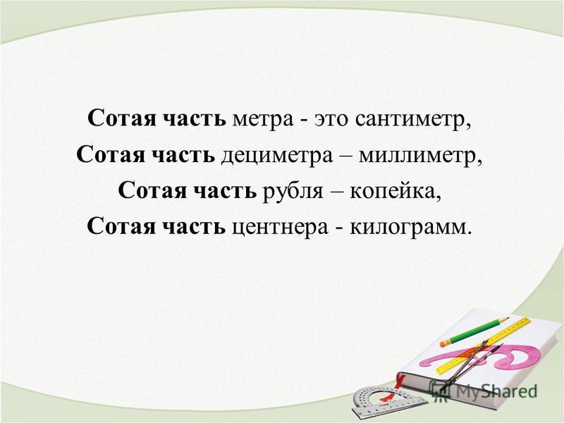 Сотая часть метра - это сантиметр, Сотая часть дециметра – миллиметр, Сотая часть рубля – копейка, Сотая часть центнера - килограмм.