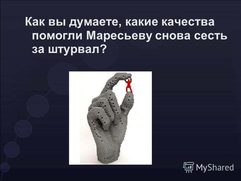 Как вы думаете, какие качества помогли Маресьеву снова сесть за штурвал?