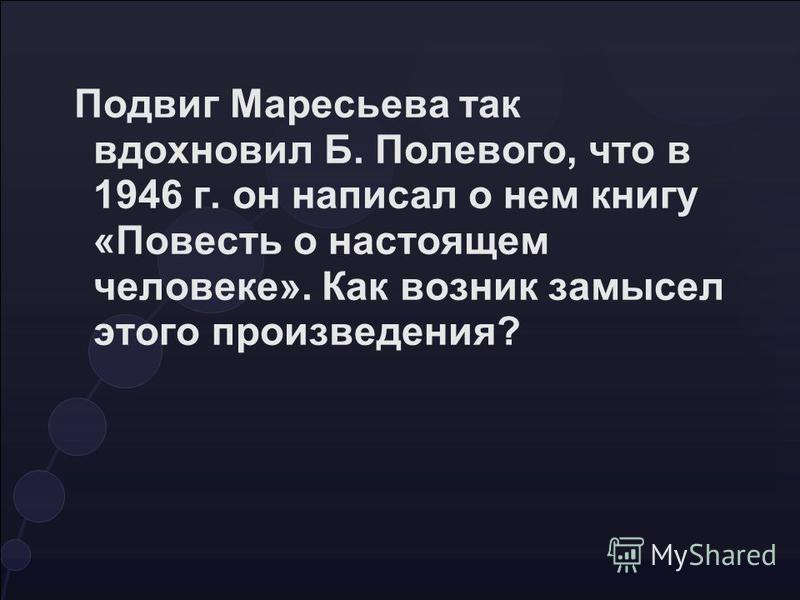 Подвиг Маресьева так вдохновил Б. Полевого, что в 1946 г. он написал о нем книгу «Повесть о настоящем человеке». Как возник замысел этого произведения?