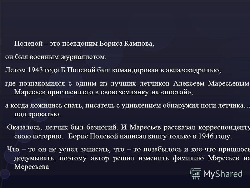 Полевой – это псевдоним Бориса Кампова, он был военным журналистом. Летом 1943 года Б.Полевой был командирован в авиаэскадрилью, где познакомился с одним из лучших летчиков Алексеем Маресьевым. Маресьев пригласил его в свою землянку на «постой», а ко