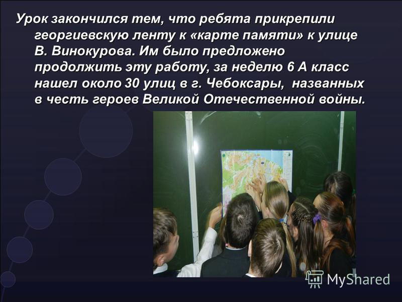 Урок закончился тем, что ребята прикрепили георгиевскую ленту к «карте памяти» к улице В. Винокурова. Им было предложено продолжить эту работу, за неделю 6 А класс нашел около 30 улиц в г. Чебоксары, названных в честь героев Великой Отечественной вой
