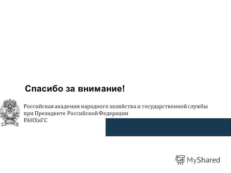 Спасибо за внимание! Российская академия народного хозяйства и государственной службы при Президенте Российской Федерации РАНХиГС