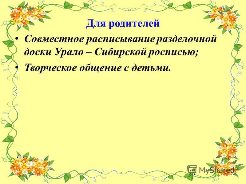Для родителей Совместное расписывание разделочной доски Урало – Сибирской росписью; Творческое общение с детьми.