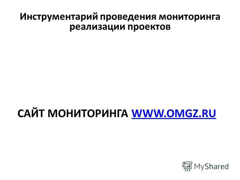 Инструментарий проведения мониторинга реализации проектов САЙТ МОНИТОРИНГА WWW.OMGZ.RUWWW.OMGZ.RU