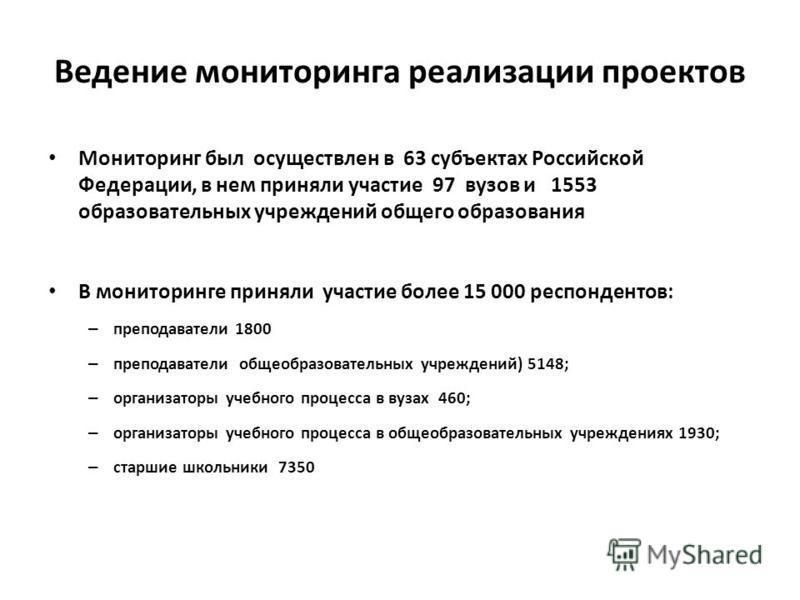 Ведение мониторинга реализации проектов Мониторинг был осуществлен в 63 субъектах Российской Федерации, в нем приняли участие 97 вузов и 1553 образовательных учреждений общего образования В мониторинге приняли участие более 15 000 респондентов: – пре