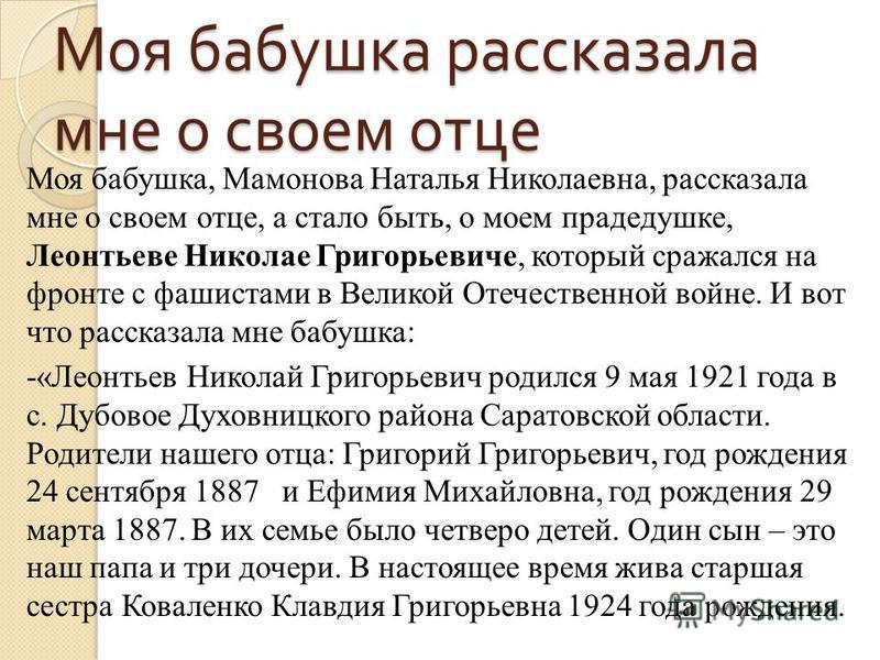 Моя бабушка рассказала мне о своем отце Моя бабушка, Мамонова Наталья Николаевна, рассказала мне о своем отце, а стало быть, о моем прадедушке, Леонтьеве Николае Григорьевиче, который сражался на фронте с фашистами в Великой Отечественной войне. И во