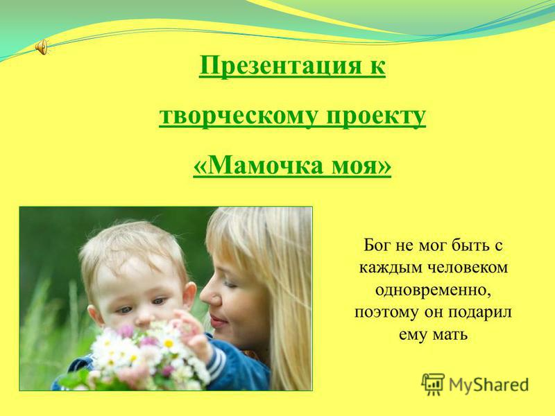 Презентация к творческому проекту «Мамочка моя» Бог не мог быть с каждым человеком одновременно, поэтому он подарил ему мать