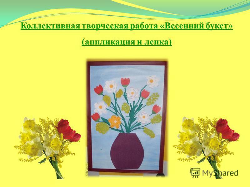 Коллективная творческая работа «Весенний букет» (аппликация и лепка)
