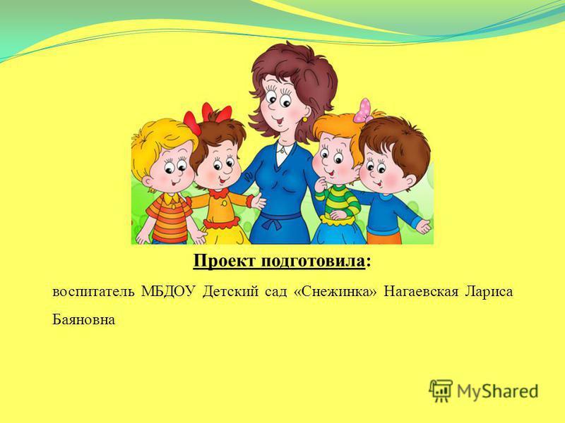 Проект подготовила: воспитатель МБДОУ Детский сад «Снежинка» Нагаевская Лариса Баяновна