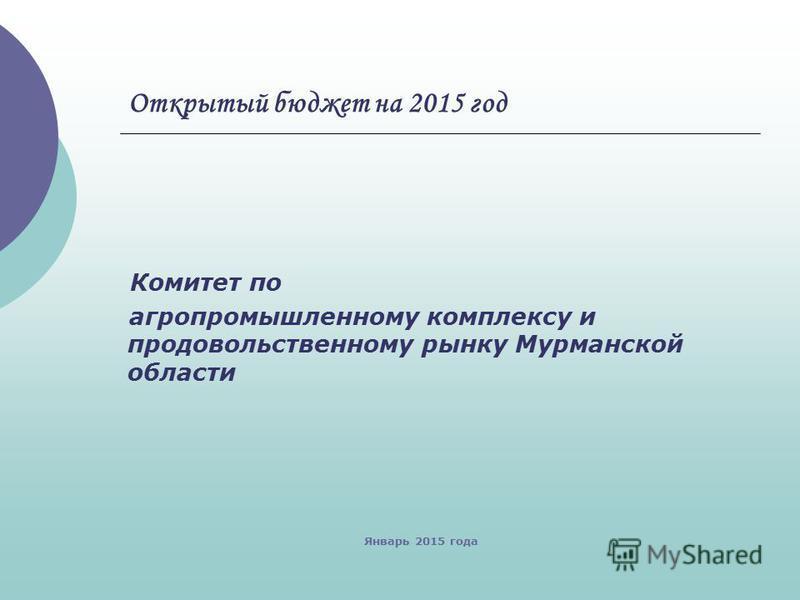 Открытый бюджет на 2015 год Комитет по агропромышленному комплексу и продовольственному рынку Мурманской области Январь 2015 года