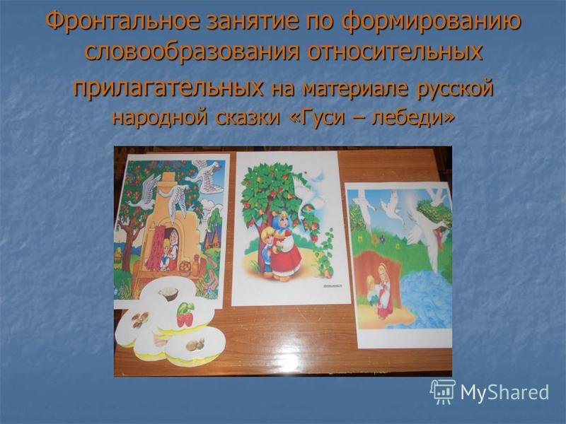 Фронтальное занятие по формированию словообразования относительных прилагательных на материале русской народной сказки «Гуси – лебеди»