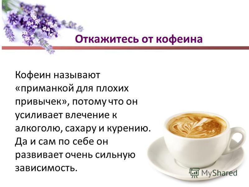 Откажитесь от кофеина Кофеин называют «приманкой для плохих привычек», потому что он усиливает влечение к алкоголю, сахару и курению. Да и сам по себе он развивает очень сильную зависимость.