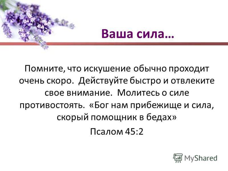 Ваша сила… Помните, что искушение обычно проходит очень скоро. Действуйте быстро и отвлеките свое внимание. Молитесь о силе противостоять. «Бог нам прибежище и сила, скорый помощник в бедах» Псалом 45:2
