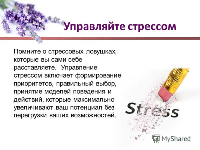 Управляйте стрессом Помните о стрессовых ловушках, которые вы сами себе расставляете. Управление стрессом включает формирование приоритетов, правильный выбор, принятие моделей поведения и действий, которые максимально увеличивают ваш потенциал без пе
