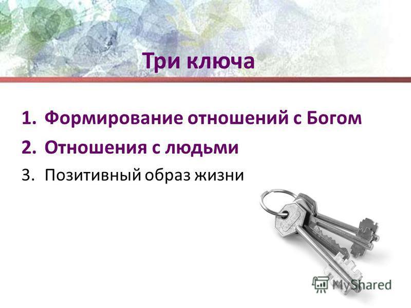 Три ключа 1. Формирование отношений с Богом 2. Отношения с людьми 3. Позитивный образ жизни