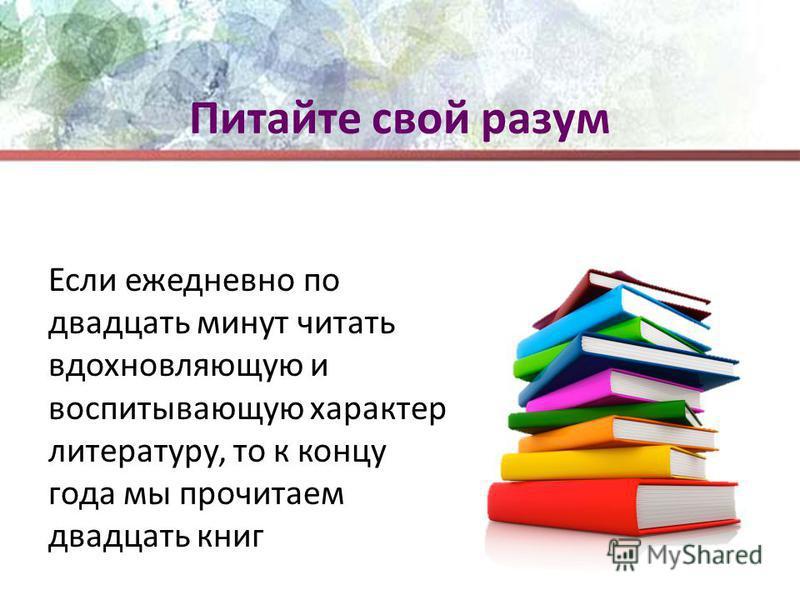 Питайте свой разум Если ежедневно по двадцать минут читать вдохновляющую и воспитывающую характер литературу, то к концу года мы прочитаем двадцать книг