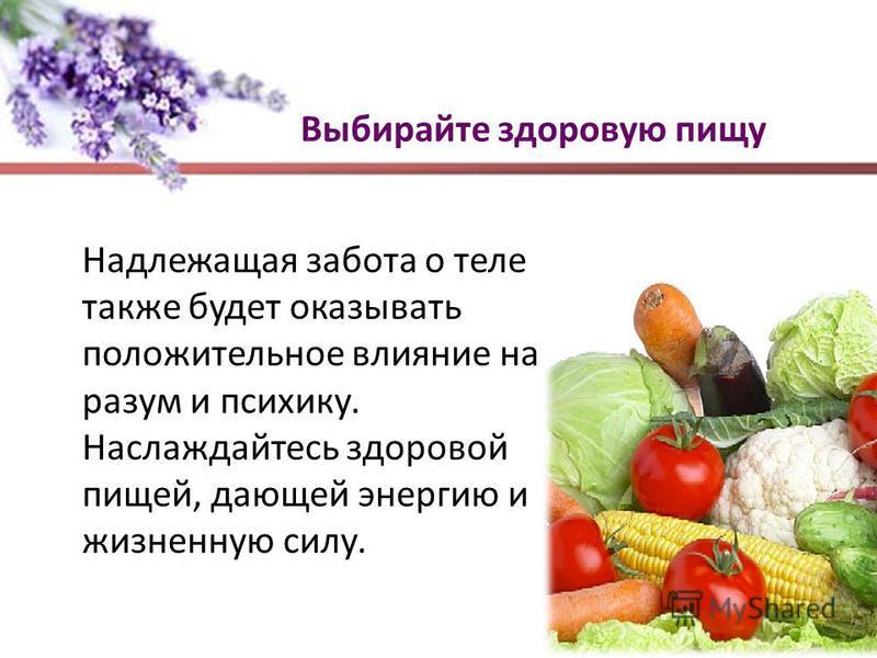 Выбирайте здоровую пищу Надлежащая забота о теле также будет оказывать положительное влияние на разум и психику. Наслаждайтесь здоровой пищей, дающей энергию и жизненную силу.