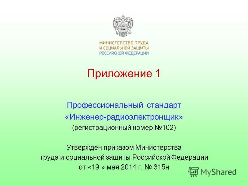 Приложение 1 Профессиональный стандарт «Инженер-радиоэлектронщик» (регистрационный номер 102) Утвержден приказом Министерства труда и социальной защиты Российской Федерации от «19 » мая 2014 г. 315 н