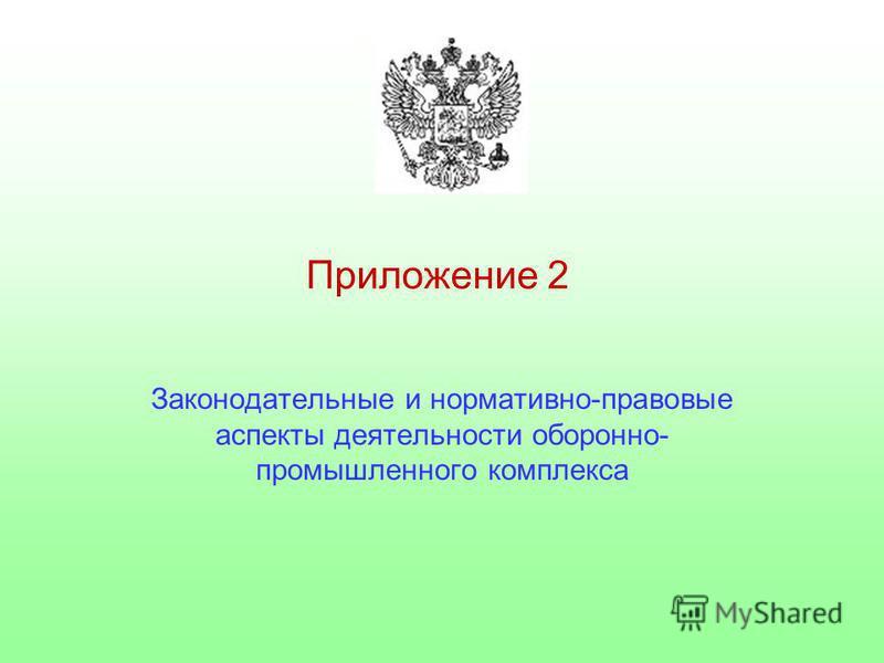 Приложение 2 Законодательные и нормативно-правовые аспекты деятельности оборонно- промышленного комплекса