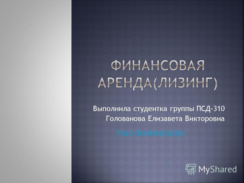 Выполнила студентка группы ПСД-310 Голованова Елизавета Викторовна http://prezentacija.biz/
