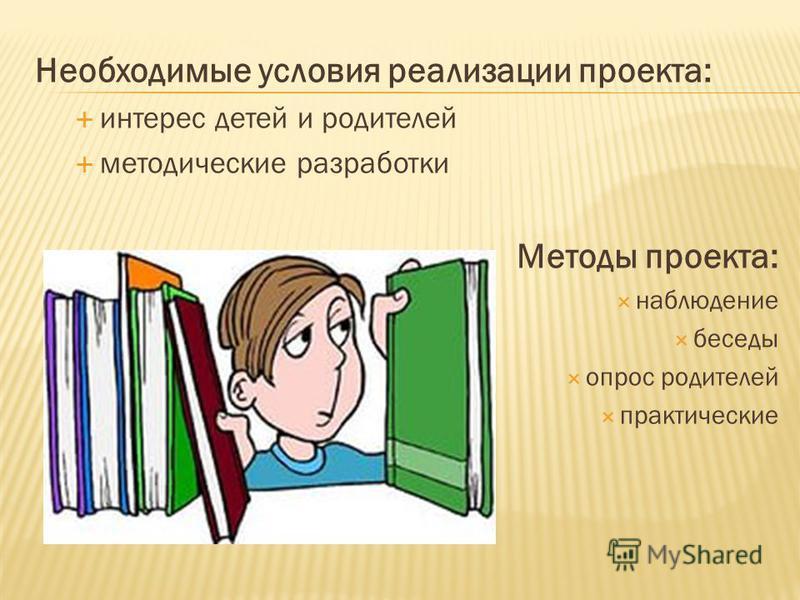 Необходимые условия реализации проекта: интерес детей и родителей методические разработки Методы проекта: наблюдение беседы опрос родителей практические