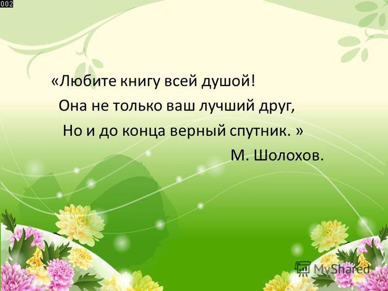 «Любите книгу всей душой! Она не только ваш лучший друг, Но и до конца верный спутник. » М. Шолохов.